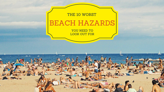 The 10 Worst Beach Hazards You Need to Look Out For